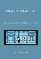 Trials of CharacterThe Eloquence of Ciceronian Ethos