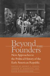 Beyond the FoundersNew Approaches to the Political History of the Early American Republic