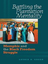 Battling the Plantation MentalityMemphis and the Black Freedom Struggle