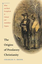 The Origins of Proslavery ChristianityWhite and Black Evangelicals in Colonial and Antebellum Virginia$