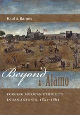 Beyond the AlamoForging Mexican Ethnicity in San Antonio, 1821-1861