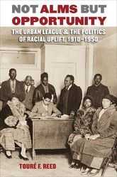 Not Alms but OpportunityThe Urban League and the Politics of Racial Uplift, 1910-1950$