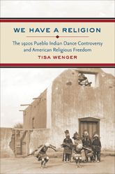 We Have a ReligionThe 1920s Pueblo Indian Dance Controversy and American Religious Freedom