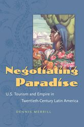 Negotiating ParadiseU.S. Tourism and Empire in Twentieth-Century Latin America$