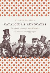 Catalonia's AdvocatesLawyers, Society, and Politics in Barcelona, 1759-1900
