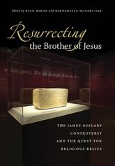 Resurrecting the Brother of JesusThe James Ossuary Controversy and the Quest for Religious Relics