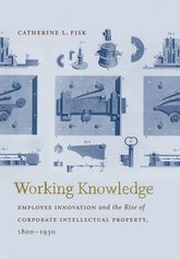Working KnowledgeEmployee Innovation and the Rise of Corporate Intellectual Property, 1800-1930$