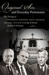 Original Sin and Everyday ProtestantsThe Theology of Reinhold Niebuhr, Billy Graham, and Paul Tillich in an Age of Anxiety