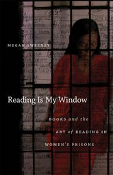 Reading Is My WindowBooks and the Art of Reading in Women's Prisons$