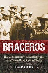 BracerosMigrant Citizens and Transnational Subjects in the Postwar United States and Mexico