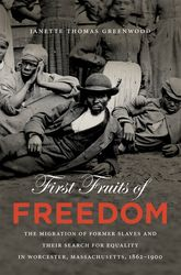 First Fruits of FreedomThe Migration of Former Slaves and Their Search for Equality in Worcester, Massachusetts, 1862-1900$