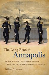 The Long Road to AnnapolisThe Founding of the Naval Academy and the Emerging American Republic$