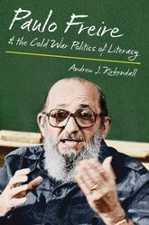 Paulo Freire & the Cold War Politics of Literacy$