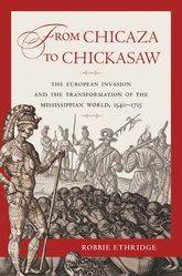 From Chicaza to ChickasawThe European Invasion and the Transformation of the Mississippian World, 1540-1715
