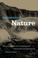 Engineering Nature – Water, Development, and the Global Spread of American Environmental Expertise - North Carolina Scholarship Online