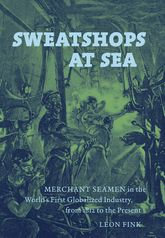 Sweatshops at SeaMerchant Seamen in the World's First Globalized Industry, from 1812 to the Present