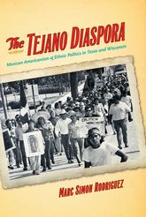 The Tejano DiasporaMexican Americanism and Ethnic Politics in Texas and Wisconsin$