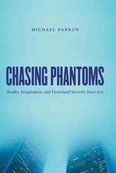 Chasing Phantoms: Reality, Imagination, and Homeland Security Since 9/11