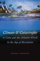 Climate and Catastrophe in Cuba and the Atlantic World in the Age of Revolution$