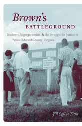 Brown's BattlegroundStudents, Segregationists, and the Struggle for Justice in Prince Edward County, Virginia$