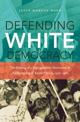 Defending White DemocracyThe Making of a Segregationist Movement and the Remaking of Racial Politics, 1936-1965$