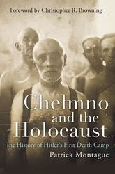 Chełmno and the HolocaustThe History of Hitler's First Death Camp