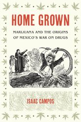 Home GrownMarijuana and the Origins of Mexico's War on Drugs$