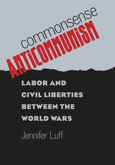 Commonsense AnticommunismLabor and Civil Liberties between the World Wars