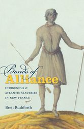 Bonds of AllianceIndigenous and Atlantic Slaveries in New France