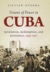 Visions of Power in CubaRevolution, Redemption, and Resistance, 1959-1971$