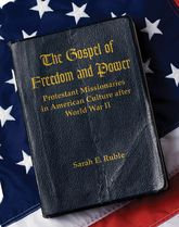 The Gospel of Freedom & PowerProtestant Missionaries in American Culture after World War II$