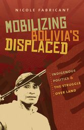 Mobilizing Bolivia's DisplacedIndigenous Politics and the Struggle over Land
