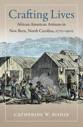 Crafting Lives – African American Artisans in New Bern, North Carolina, 1770-1900 - North Carolina Scholarship Online
