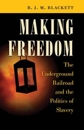 Making Freedom: The Underground Railroad and the Politics of Slavery