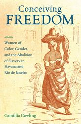 Conceiving FreedomWomen of Color, Gender, and the Abolition of Slavery in Havana and Rio de Janeiro