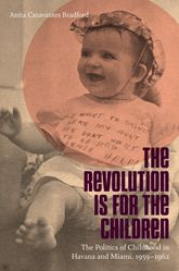 Revolution Is for the Children: The Politics of Childhood in Havana and Miami, 1959-1962
