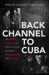 Back Channel to Cuba - The Hidden History of Negotiations between Washington and Havana | North Carolina Scholarship Online
