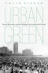 Urban GreenNature, Recreation, and the Working Class in Industrial Chicago$