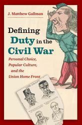 Defining Duty in the Civil WarPersonal Choice, Popular Culture, and the Union Home Front$