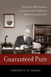 Guaranteed PureThe Moody Bible Institute, Business, and the Making of Modern Evangelicalism$
