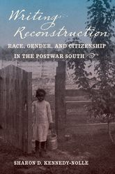 Writing Reconstruction – Race, Gender, and Citizenship in the Postwar South - North Carolina Scholarship Online
