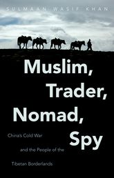 Muslim, Trader, Nomad, Spy: China's Cold War and the People of the Tibetan Borderlands