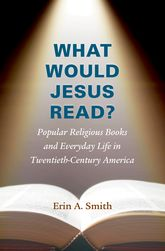What Would Jesus Read?Popular Religious Books and Everyday Life in Twentieth-Century America$