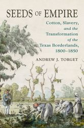 Seeds of EmpireCotton, Slavery, and the Transformation of the Texas Borderlands, 1800-1850$