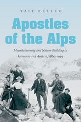 Apostles of the AlpsMountaineering and Nation Building in Germany and Austria, 1860-1939