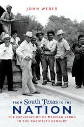 From South Texas To the Nation – The Exploitation of Mexican Labor in the Twentieth Century - North Carolina Scholarship Online
