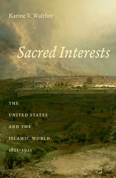Sacred InterestsThe United States and the Islamic World, 1821-1921$
