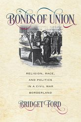 "Bonds of Union""Religion, Race, and Politics in a Civil War Borderland"""