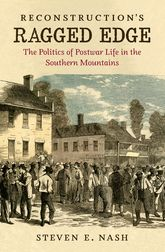 Reconstruction's Ragged EdgeThe Politics of Postwar Life in the Southern Mountains$