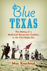 Blue TexasThe Making of a Multiracial Democratic Coalition in the Civil Rights Era